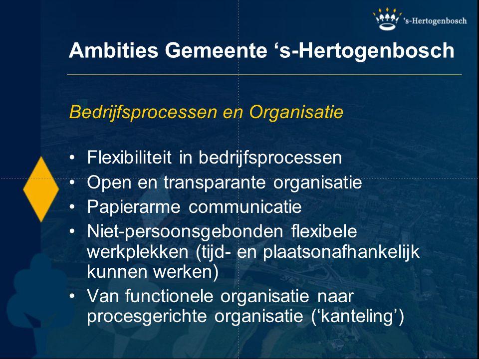 Ambities Gemeente 's-Hertogenbosch Bedrijfsprocessen en Organisatie Flexibiliteit in bedrijfsprocessen Open en transparante organisatie Papierarme com