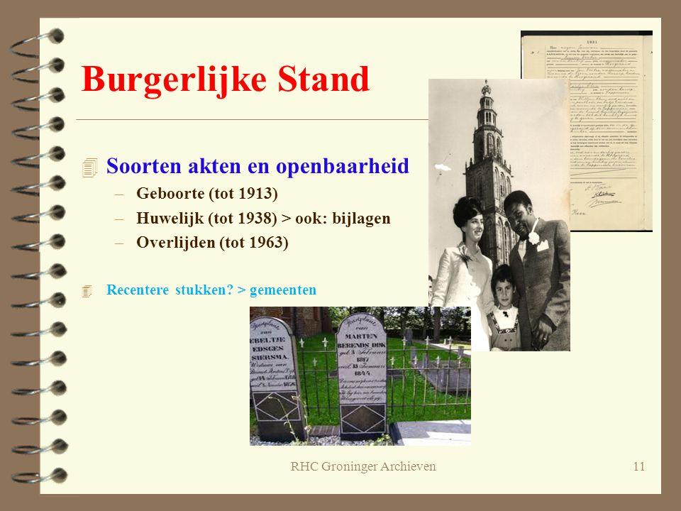 RHC Groninger Archieven11 Burgerlijke Stand 4 Soorten akten en openbaarheid –Geboorte (tot 1913) –Huwelijk (tot 1938) > ook: bijlagen –Overlijden (tot