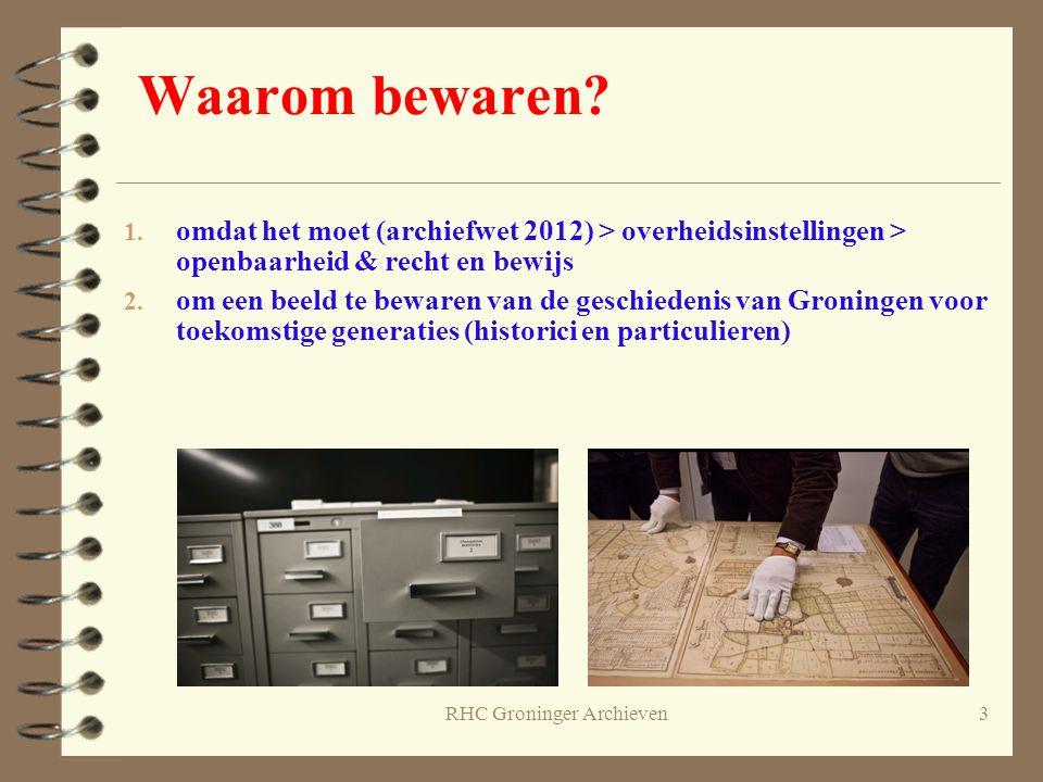 RHC Groninger Archieven3 Waarom bewaren? 1. omdat het moet (archiefwet 2012) > overheidsinstellingen > openbaarheid & recht en bewijs 2. om een beeld