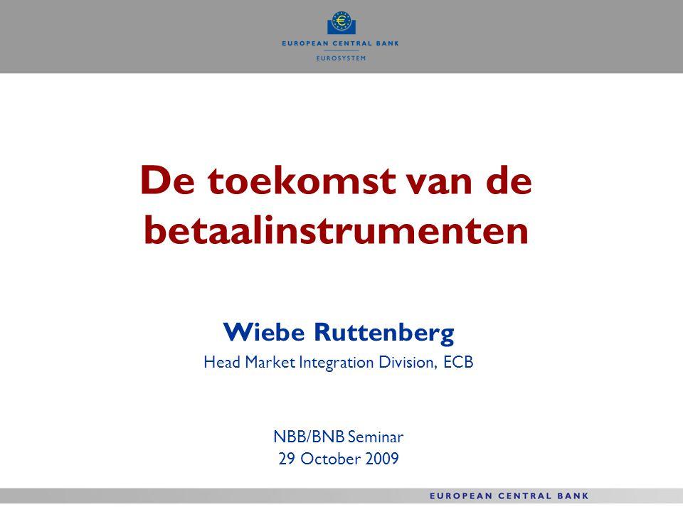 De toekomst van de betaalinstrumenten Wiebe Ruttenberg Head Market Integration Division, ECB NBB/BNB Seminar 29 October 2009