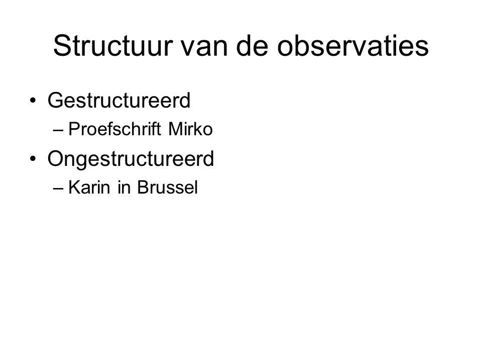 Structuur van de observaties Gestructureerd –Proefschrift Mirko Ongestructureerd –Karin in Brussel