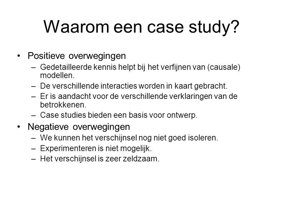 Waarom een case study? Positieve overwegingen –Gedetailleerde kennis helpt bij het verfijnen van (causale) modellen. –De verschillende interacties wor