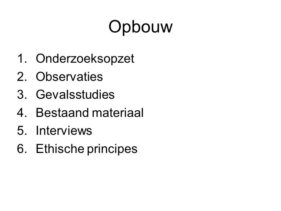 Opbouw 1.Onderzoeksopzet 2.Observaties 3.Gevalsstudies 4.Bestaand materiaal 5.Interviews 6.Ethische principes