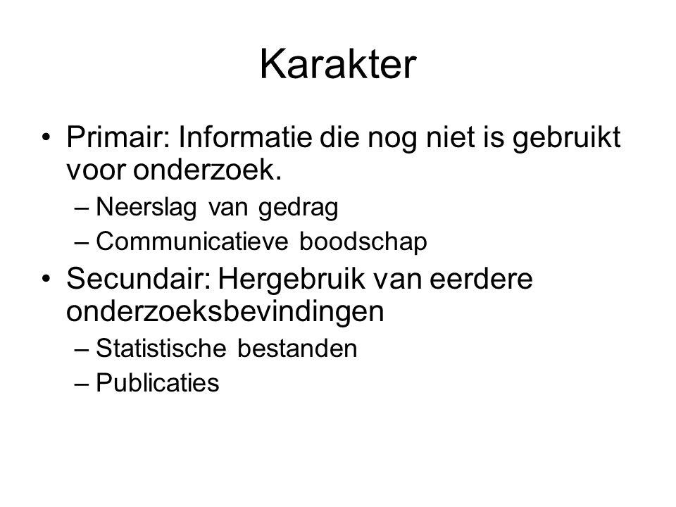 Karakter Primair: Informatie die nog niet is gebruikt voor onderzoek. –Neerslag van gedrag –Communicatieve boodschap Secundair: Hergebruik van eerdere