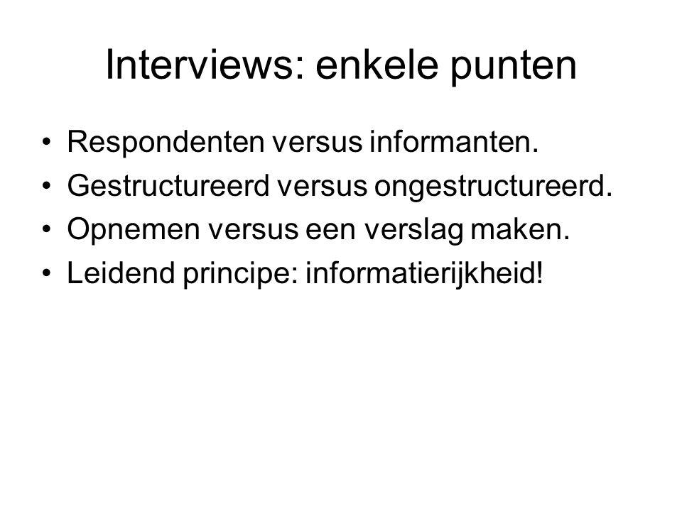 Interviews: enkele punten Respondenten versus informanten. Gestructureerd versus ongestructureerd. Opnemen versus een verslag maken. Leidend principe: