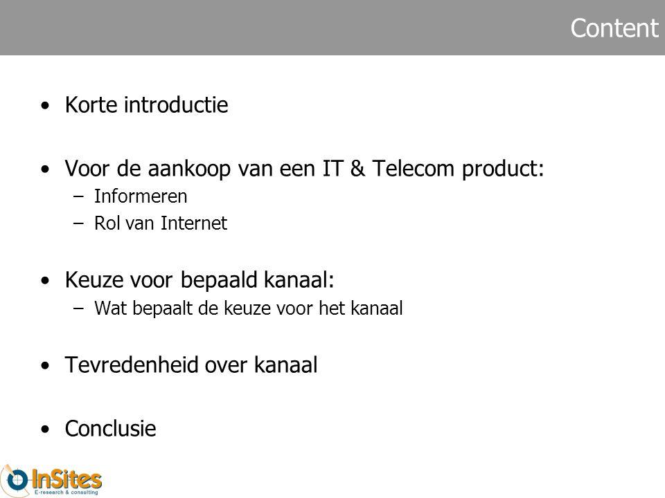 Content Korte introductie Voor de aankoop van een IT & Telecom product: –Informeren –Rol van Internet Keuze voor bepaald kanaal: –Wat bepaalt de keuze voor het kanaal Tevredenheid over kanaal Conclusie