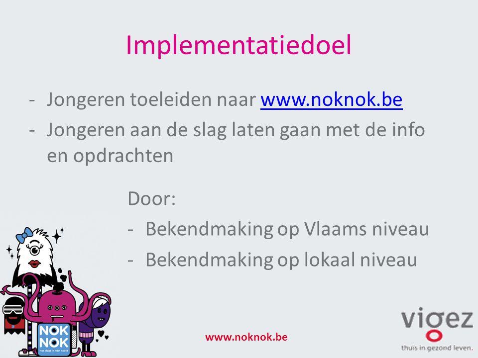 Implementatiedoel -Jongeren toeleiden naar www.noknok.bewww.noknok.be -Jongeren aan de slag laten gaan met de info en opdrachten www.noknok.be Door: -Bekendmaking op Vlaams niveau -Bekendmaking op lokaal niveau