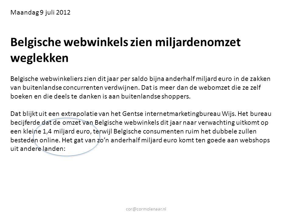 cor@cormolenaar.nl Maandag 9 juli 2012 Belgische webwinkels zien miljardenomzet weglekken Belgische webwinkeliers zien dit jaar per saldo bijna anderhalf miljard euro in de zakken van buitenlandse concurrenten verdwijnen.