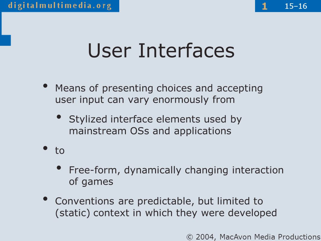 © 2004, MacAvon Media Productions 1 Means of presenting choices and accepting user input can vary enormously from Stylized interface elements used by mainstream OSs and applications to Free-form, dynamically changing interaction of games Conventions are predictable, but limited to (static) context in which they were developed User Interfaces 15–16