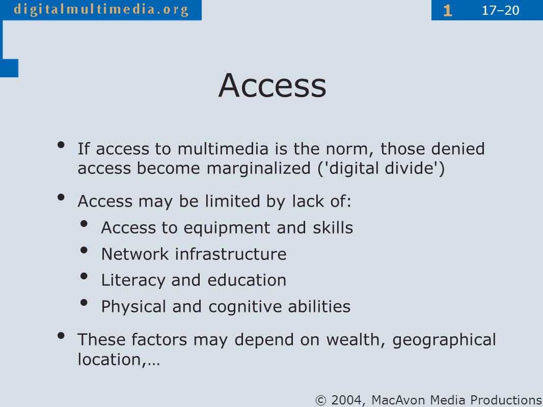© 2004, MacAvon Media Productions 1 If access to multimedia is the norm, those denied access become marginalized ( digital divide ) Access may be limited by lack of: Access to equipment and skills Network infrastructure Literacy and education Physical and cognitive abilities These factors may depend on wealth, geographical location,… Access 17–20