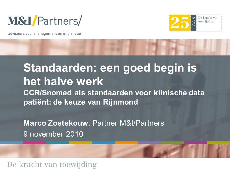 Standaarden: een goed begin is het halve werk CCR/Snomed als standaarden voor klinische data patiënt: de keuze van Rijnmond Marco Zoetekouw, Partner M