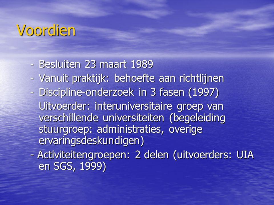 Voordien -Besluiten 23 maart 1989 -Vanuit praktijk: behoefte aan richtlijnen -Discipline-onderzoek in 3 fasen (1997) Uitvoerder: interuniversitaire groep van verschillende universiteiten (begeleiding stuurgroep: administraties, overige ervaringsdeskundigen) - Activiteitengroepen: 2 delen (uitvoerders: UIA en SGS, 1999)
