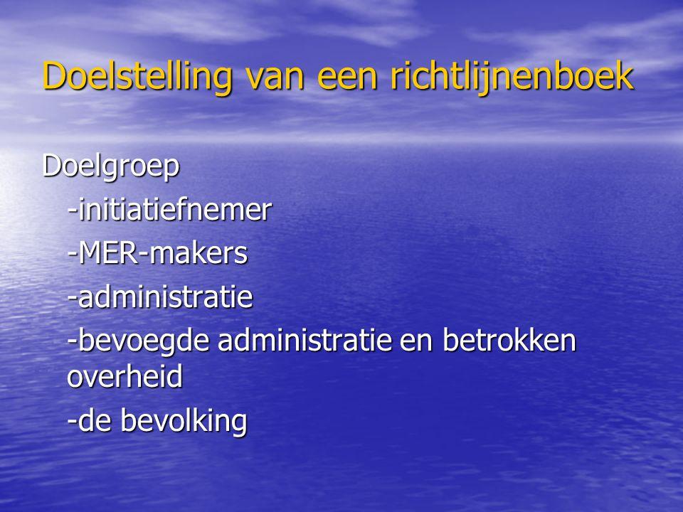 Doelstelling van een richtlijnenboek Doelgroep-initiatiefnemer-MER-makers-administratie -bevoegde administratie en betrokken overheid -de bevolking