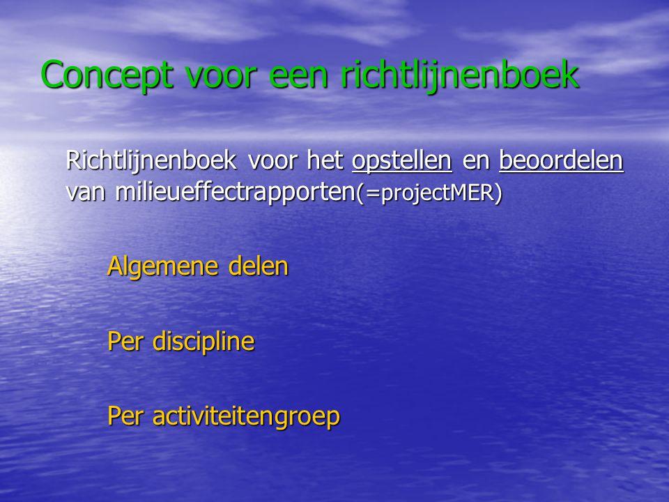 Concept voor een richtlijnenboek Richtlijnenboek voor het opstellen en beoordelen van milieueffectrapporten (=projectMER) Algemene delen Per discipline Per activiteitengroep