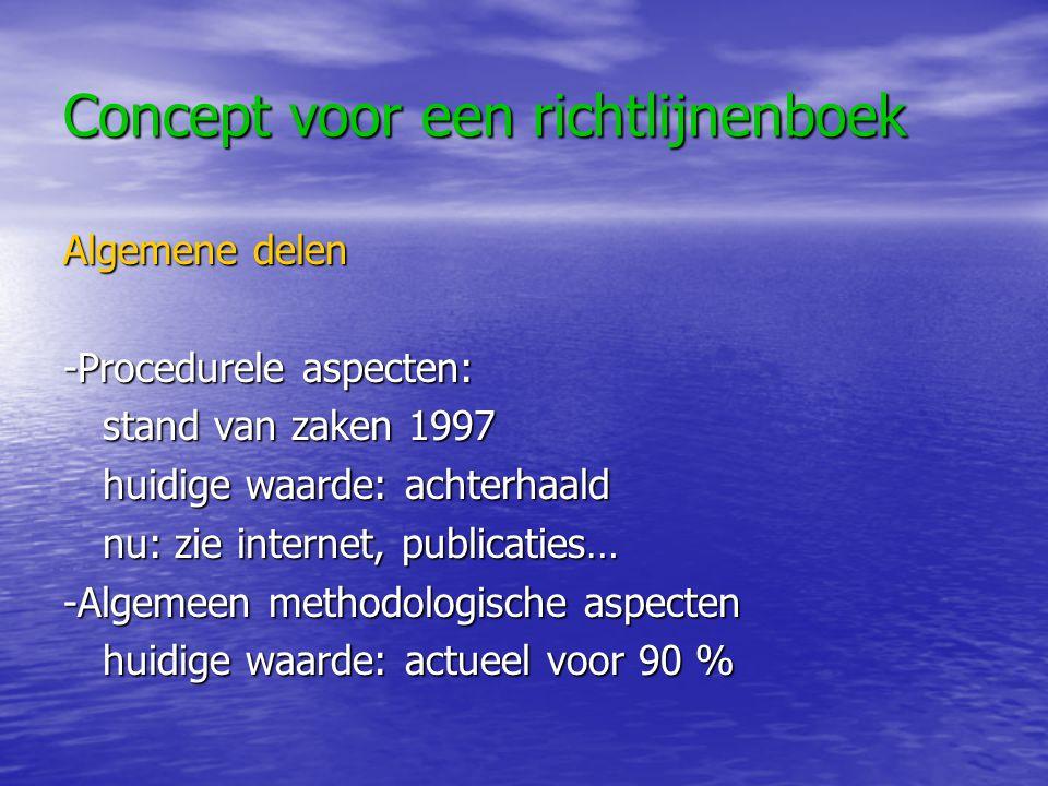 Concept voor een richtlijnenboek Algemene delen -Procedurele aspecten: stand van zaken 1997 huidige waarde: achterhaald nu: zie internet, publicaties… -Algemeen methodologische aspecten huidige waarde: actueel voor 90 %