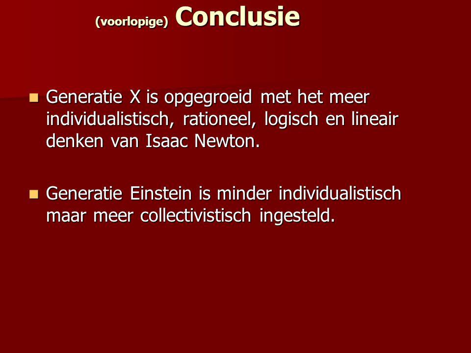 (voorlopige) Conclusie Generatie X is opgegroeid met het meer individualistisch, rationeel, logisch en lineair denken van Isaac Newton. Generatie X is