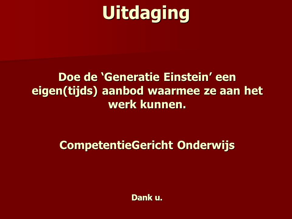 Doe de 'Generatie Einstein' een eigen(tijds) aanbod waarmee ze aan het werk kunnen. CompetentieGericht Onderwijs Dank u. Uitdaging