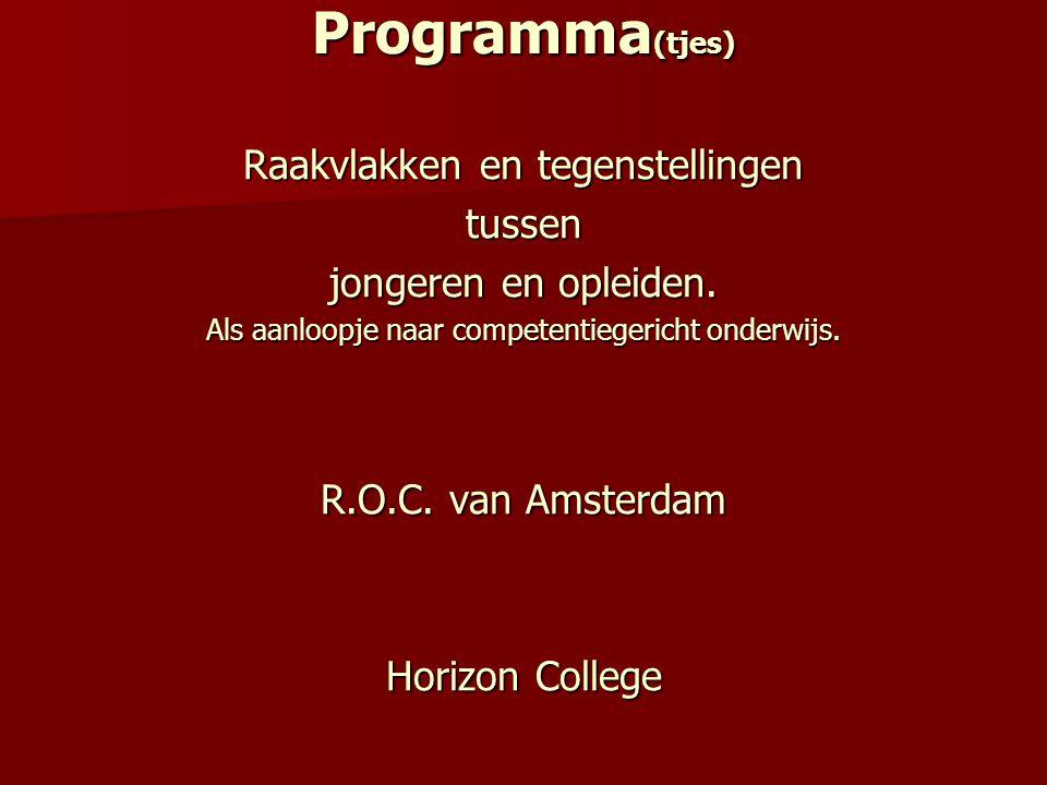Programma (tjes) Raakvlakken en tegenstellingen tussen jongeren en opleiden. Als aanloopje naar competentiegericht onderwijs. R.O.C. van Amsterdam Hor