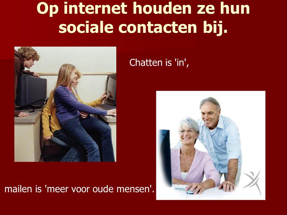 mailen is 'meer voor oude mensen'. Chatten is 'in', Op internet houden ze hun sociale contacten bij.