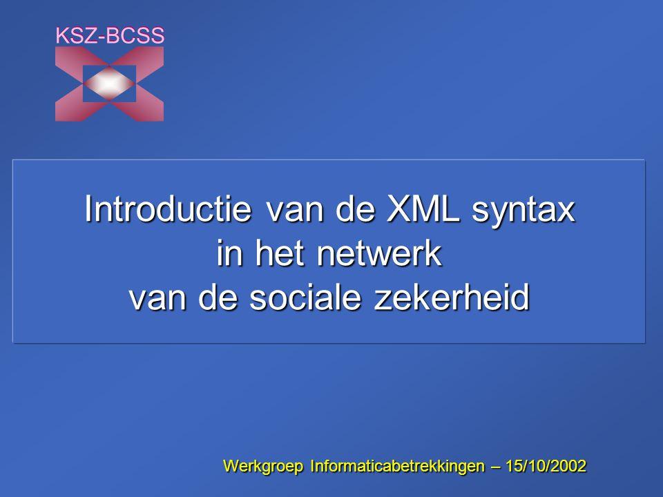 Introductie van de XML syntax in het netwerk van de sociale zekerheid KSZ-BCSS WerkgroepInformaticabetrekkingen – 15/10/2002 Werkgroep Informaticabetr