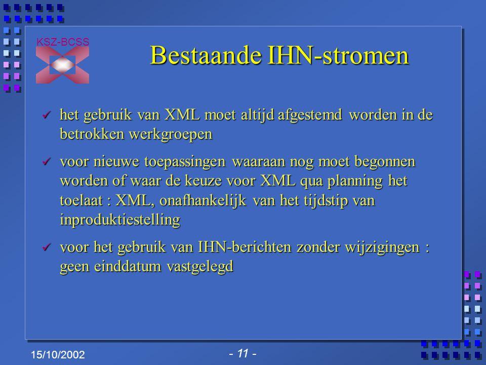 - 11 - KSZ-BCSS 15/10/2002 Bestaande IHN-stromen het gebruik van XML moet altijd afgestemd worden in de betrokken werkgroepen het gebruik van XML moet