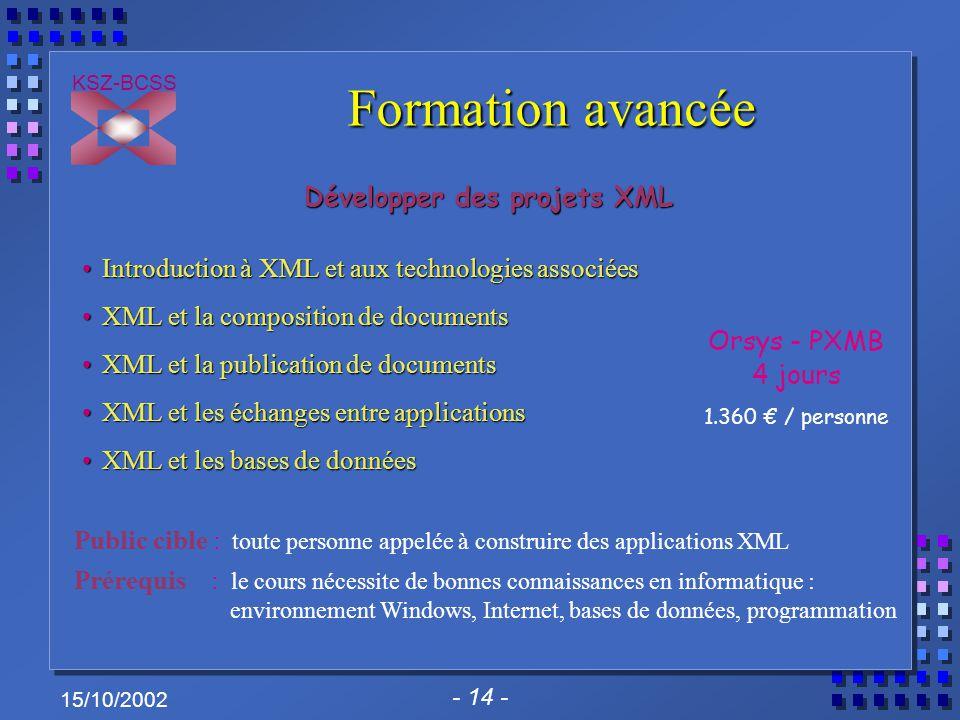 - 14 - KSZ-BCSS 15/10/2002 Formation avancée Développer des projets XML Introduction à XML et aux technologies associéesIntroduction à XML et aux tech