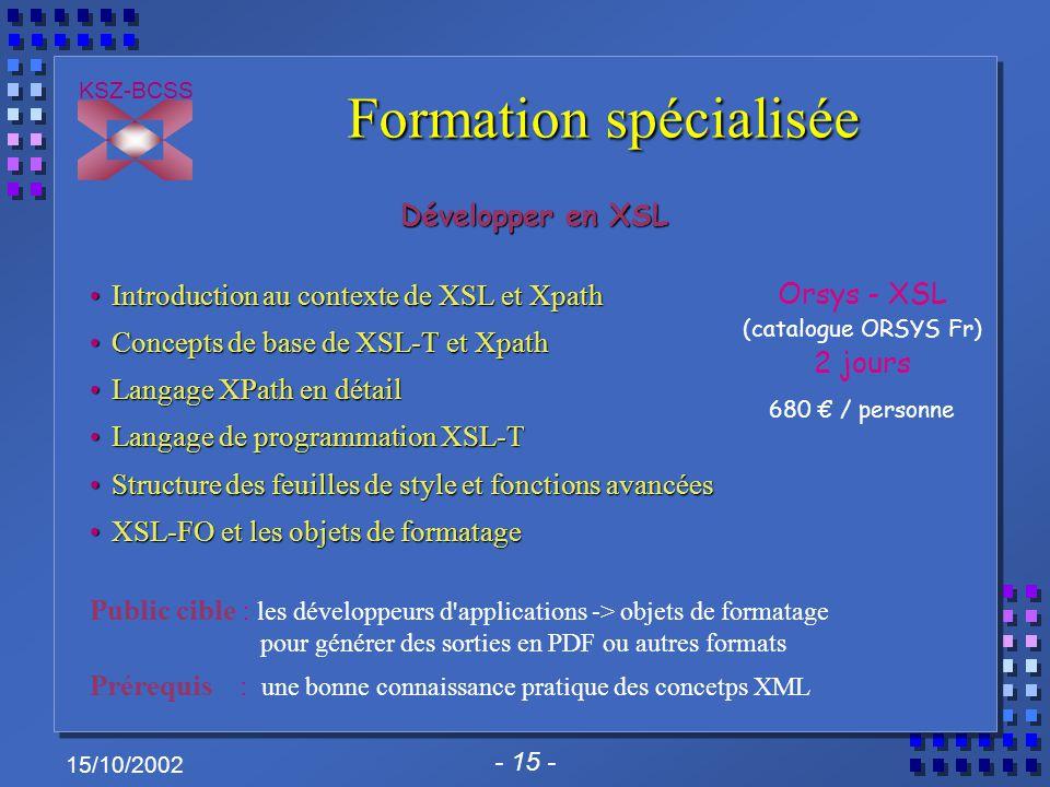 - 15 - KSZ-BCSS 15/10/2002 Formation spécialisée Développer en XSL Introduction au contexte de XSL et XpathIntroduction au contexte de XSL et Xpath Co