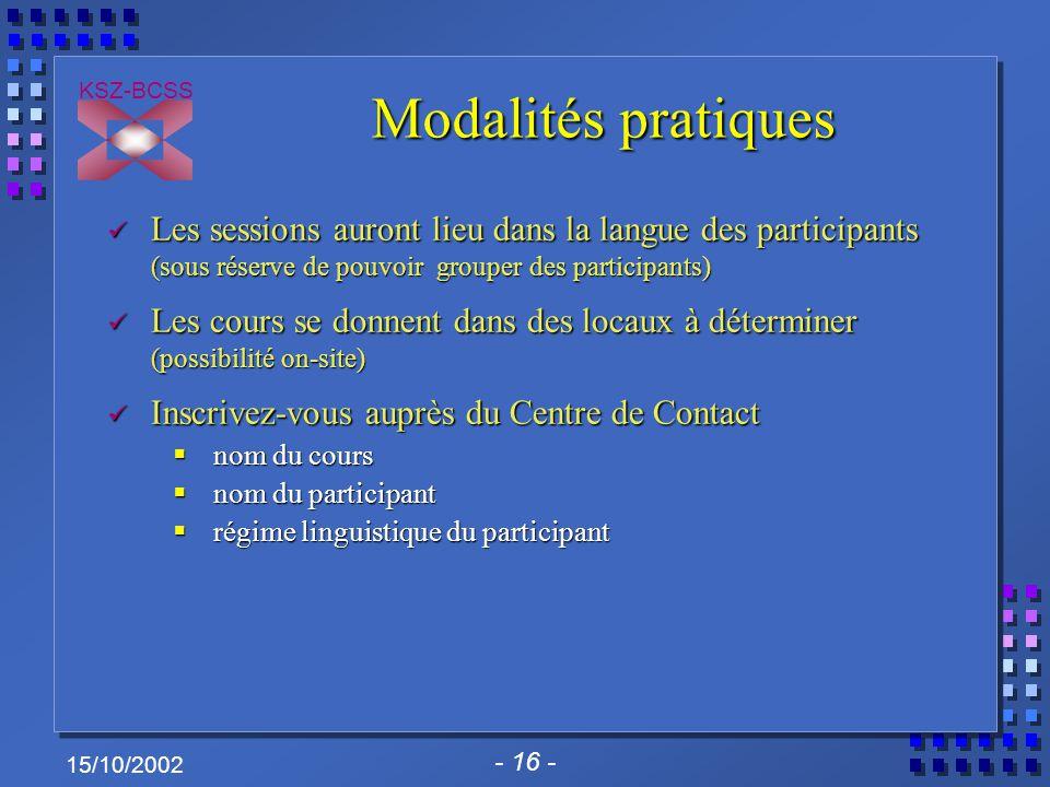 - 16 - KSZ-BCSS 15/10/2002 Modalités pratiques Les sessions auront lieu dans la langue des participants (sous réserve de pouvoir grouper des participa
