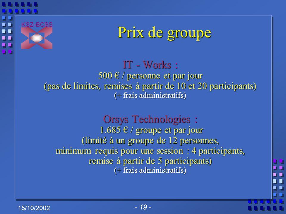 - 19 - KSZ-BCSS 15/10/2002 Prix de groupe IT - Works : 500 € / personne et par jour (pas de limites, remises à partir de 10 et 20 participants) (+ fra