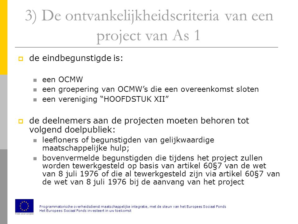 3) De ontvankelijkheidscriteria van een project van As 1  de eindbegunstigde is: een OCMW een groepering van OCMW's die een overeenkomst sloten een vereniging HOOFDSTUK XII  de deelnemers aan de projecten moeten behoren tot volgend doelpubliek: leefloners of begunstigden van gelijkwaardige maatschappelijke hulp; bovenvermelde begunstigden die tijdens het project zullen worden tewerkgesteld op basis van artikel 60§7 van de wet van 8 juli 1976 of die al tewerkgesteld zijn via artikel 60§7 van de wet van 8 juli 1976 bij de aanvang van het project Programmatorische overheidsdienst maatschappelijke integratie, met de steun van het Europees Sociaal Fonds Het Europees Sociaal Fonds investeert in uw toekomst