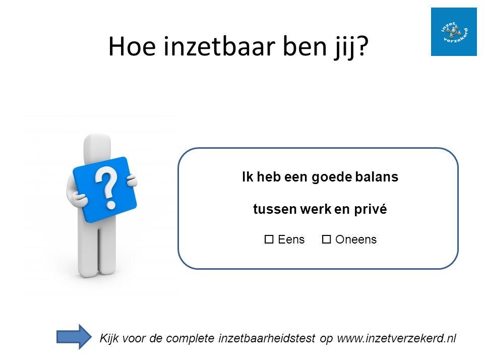 Hoe inzetbaar ben jij? Ik heb een goede balans tussen werk en privé  Eens  Oneens Kijk voor de complete inzetbaarheidstest op www.inzetverzekerd.nl