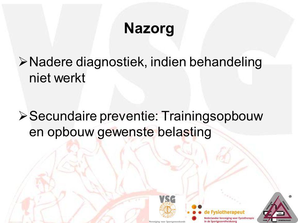 Nazorg  Nadere diagnostiek, indien behandeling niet werkt  Secundaire preventie: Trainingsopbouw en opbouw gewenste belasting