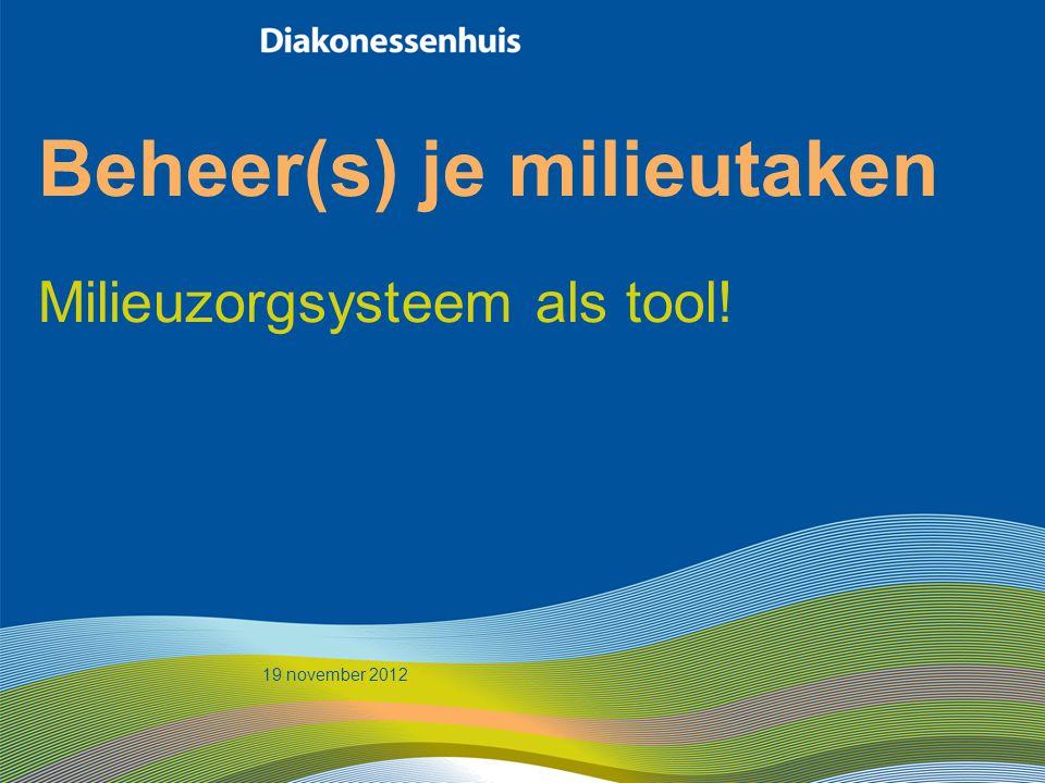 Beheer(s) je milieutaken Milieuzorgsysteem als tool! 19 november 2012
