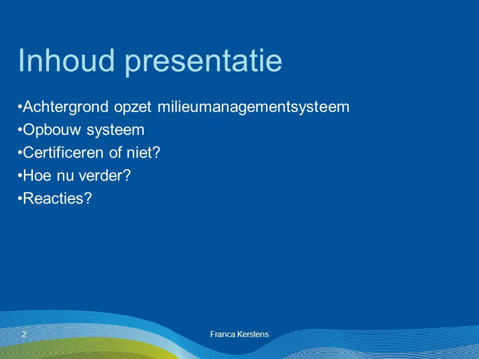 Franca Kerstens2 Inhoud presentatie Achtergrond opzet milieumanagementsysteem Opbouw systeem Certificeren of niet.