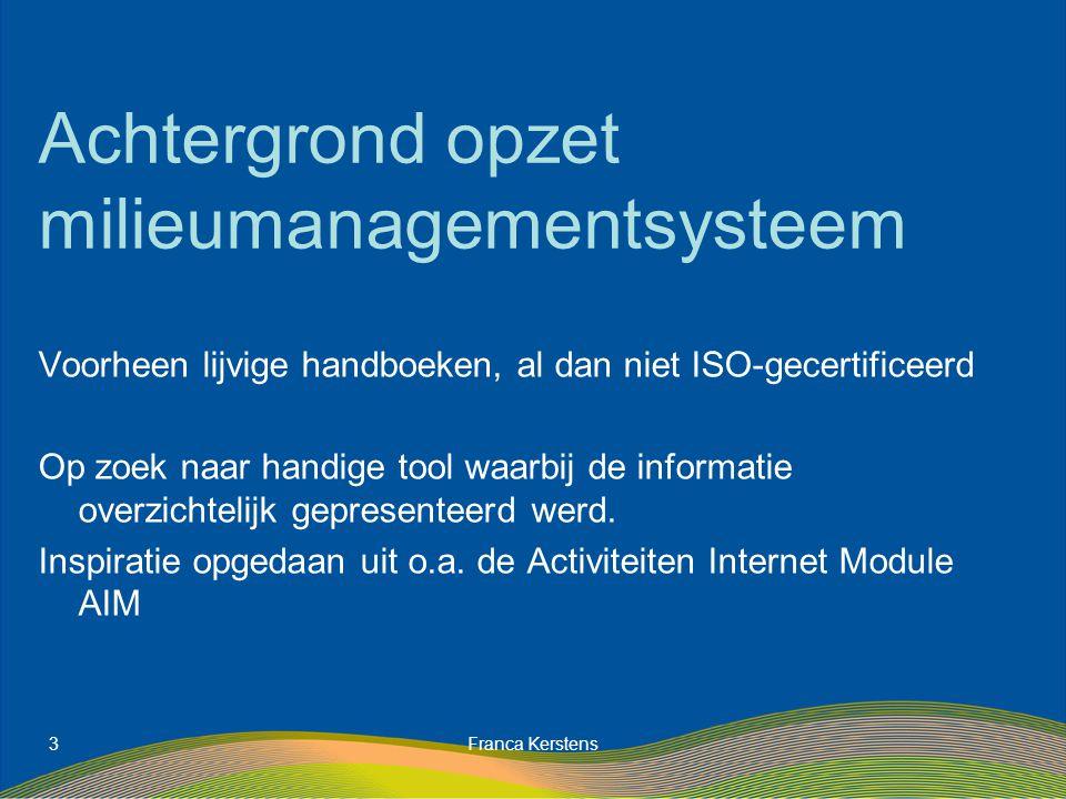 Franca Kerstens3 Achtergrond opzet milieumanagementsysteem Voorheen lijvige handboeken, al dan niet ISO-gecertificeerd Op zoek naar handige tool waarbij de informatie overzichtelijk gepresenteerd werd.