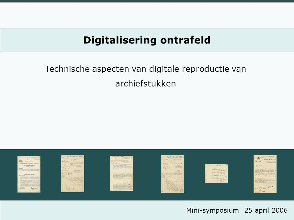 Digitalisering ontrafeld Technische aspecten van digitale reproductie van archiefstukken Mini-symposium25 april 2006