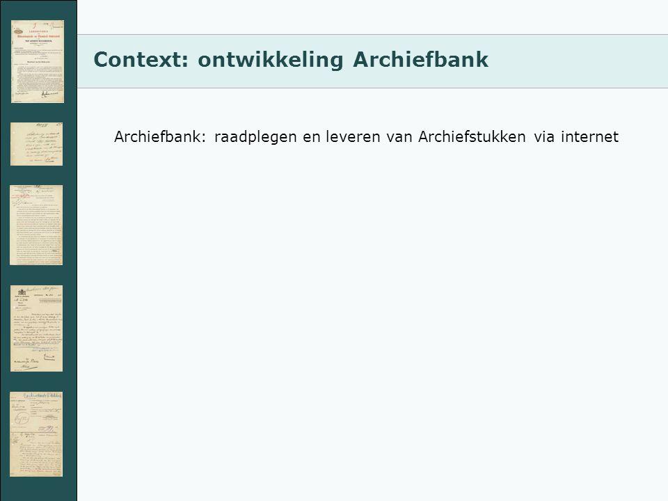 Context: ontwikkeling Archiefbank Archiefbank: raadplegen en leveren van Archiefstukken via internet