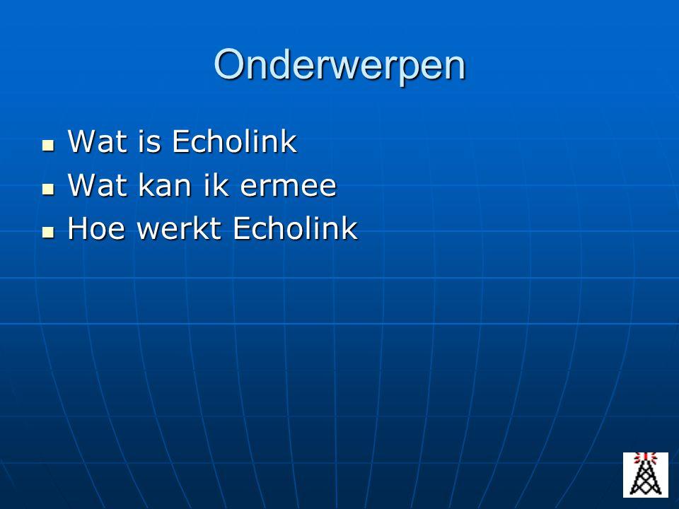Onderwerpen Wat is Echolink Wat is Echolink Wat kan ik ermee Wat kan ik ermee Hoe werkt Echolink Hoe werkt Echolink