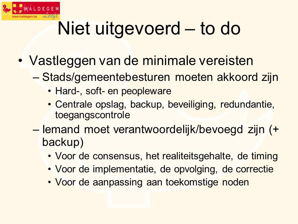 Niet uitgevoerd – to do Vastleggen van de minimale vereisten –Stads/gemeentebesturen moeten akkoord zijn Hard-, soft- en peopleware Centrale opslag, b