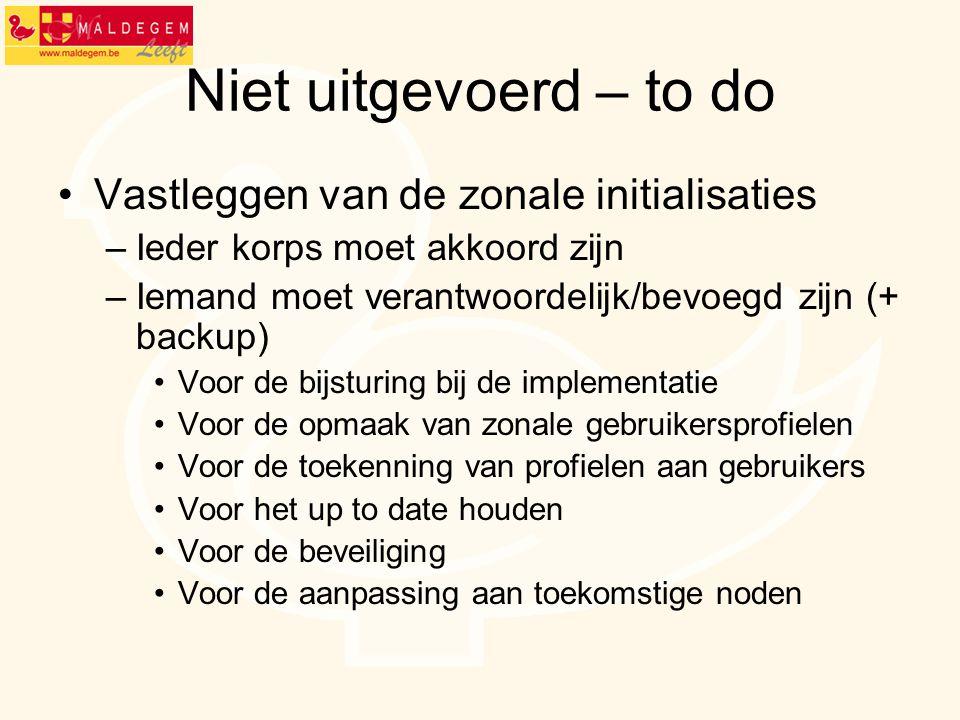 Niet uitgevoerd – to do Vastleggen van de zonale initialisaties –Ieder korps moet akkoord zijn –Iemand moet verantwoordelijk/bevoegd zijn (+ backup) V