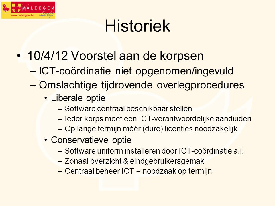 Historiek 10/4/12 Voorstel aan de korpsen –ICT-coördinatie niet opgenomen/ingevuld –Omslachtige tijdrovende overlegprocedures Liberale optie –Software