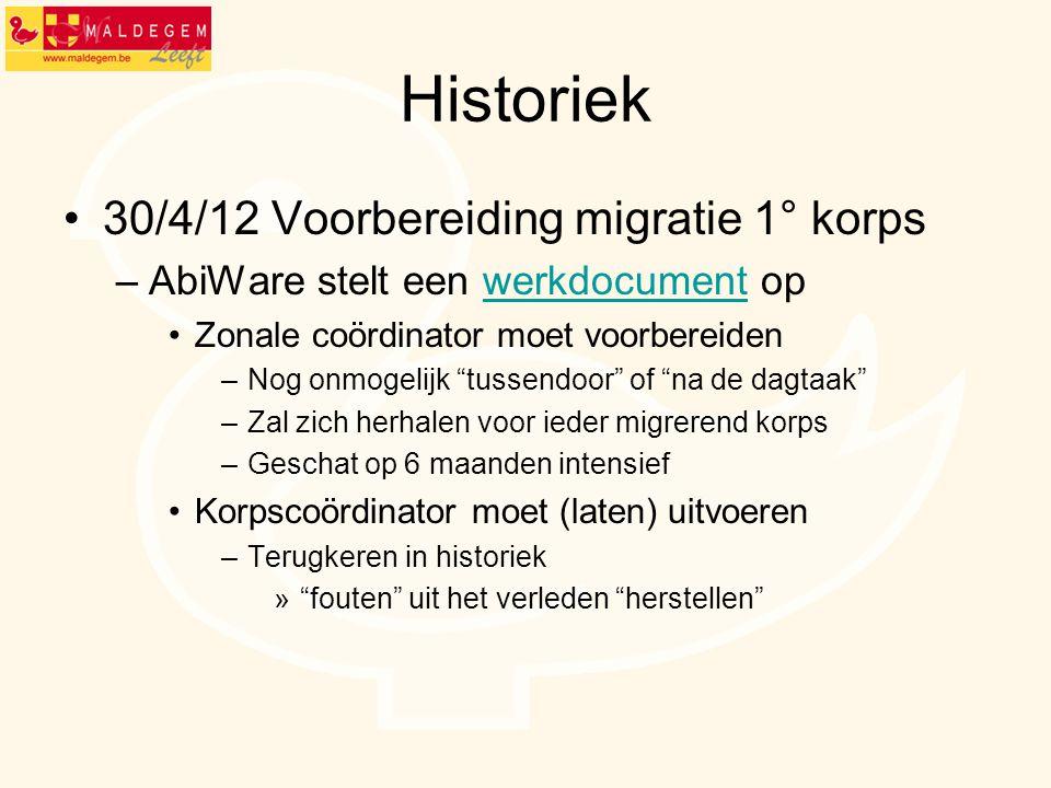 Historiek 30/4/12 Voorbereiding migratie 1° korps –AbiWare stelt een werkdocument opwerkdocument Zonale coördinator moet voorbereiden –Nog onmogelijk
