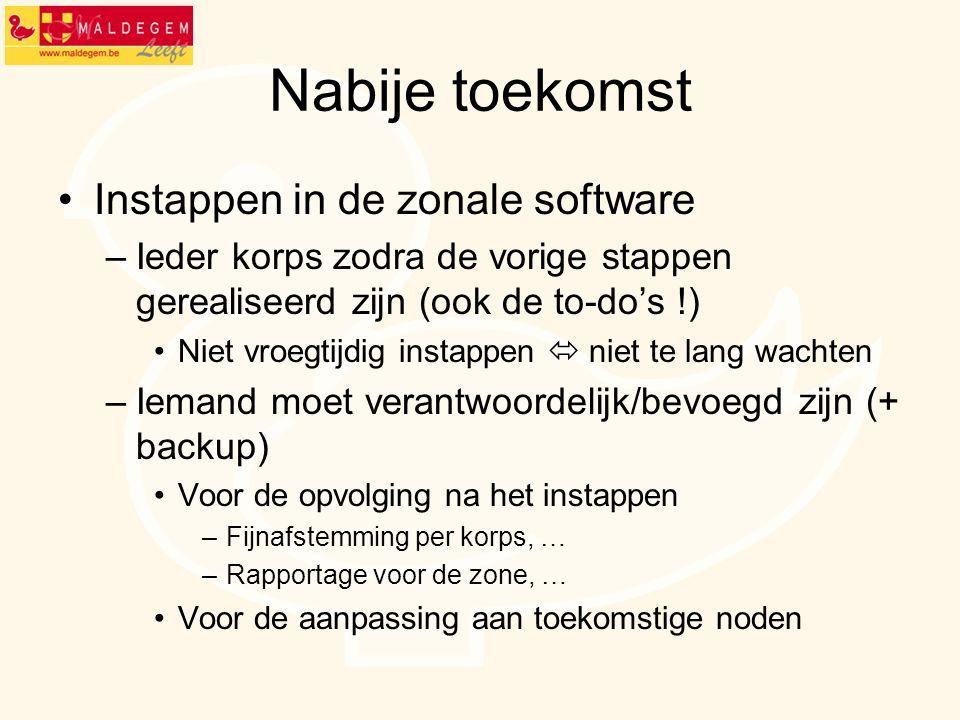 Nabije toekomst Instappen in de zonale software –Ieder korps zodra de vorige stappen gerealiseerd zijn (ook de to-do's !) Niet vroegtijdig instappen 