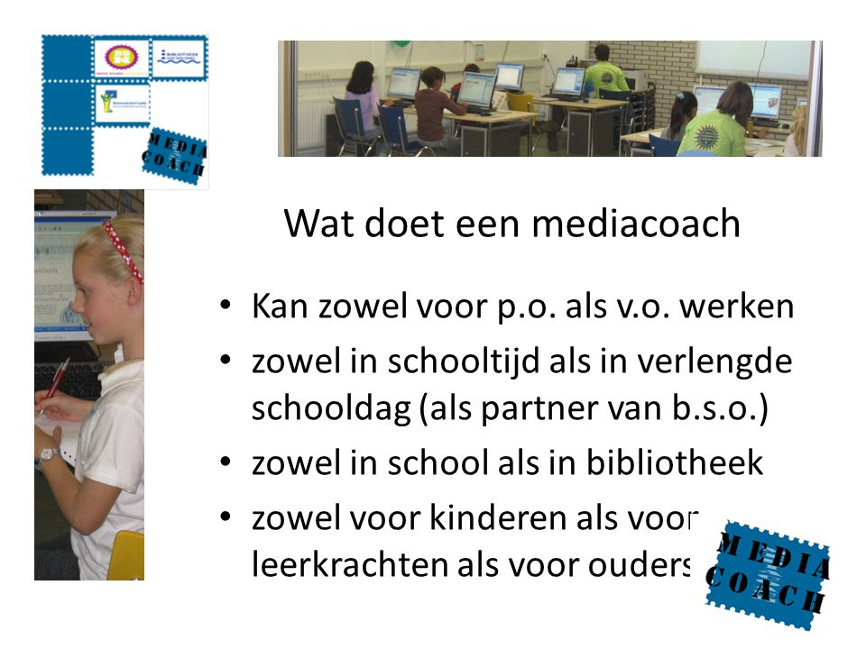 Wat doet een mediacoach Kan zowel voor p.o. als v.o. werken zowel in schooltijd als in verlengde schooldag (als partner van b.s.o.) zowel in school al