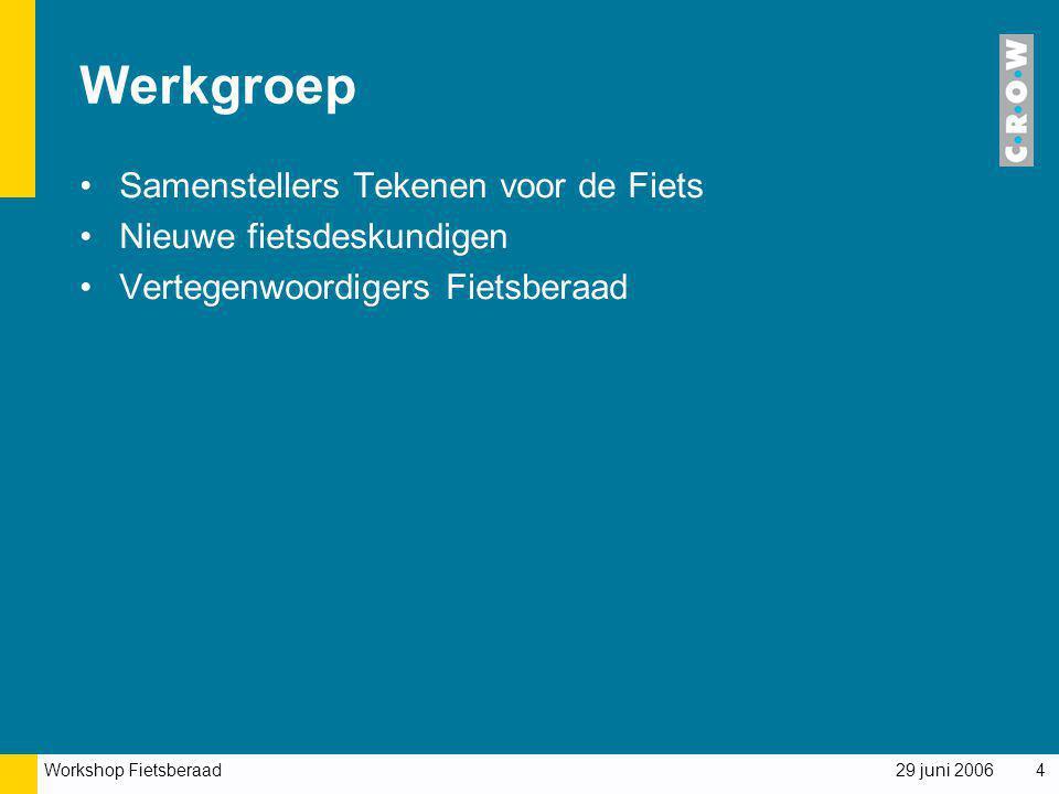 Workshop Fietsberaad 29 juni 20064 Werkgroep Samenstellers Tekenen voor de Fiets Nieuwe fietsdeskundigen Vertegenwoordigers Fietsberaad