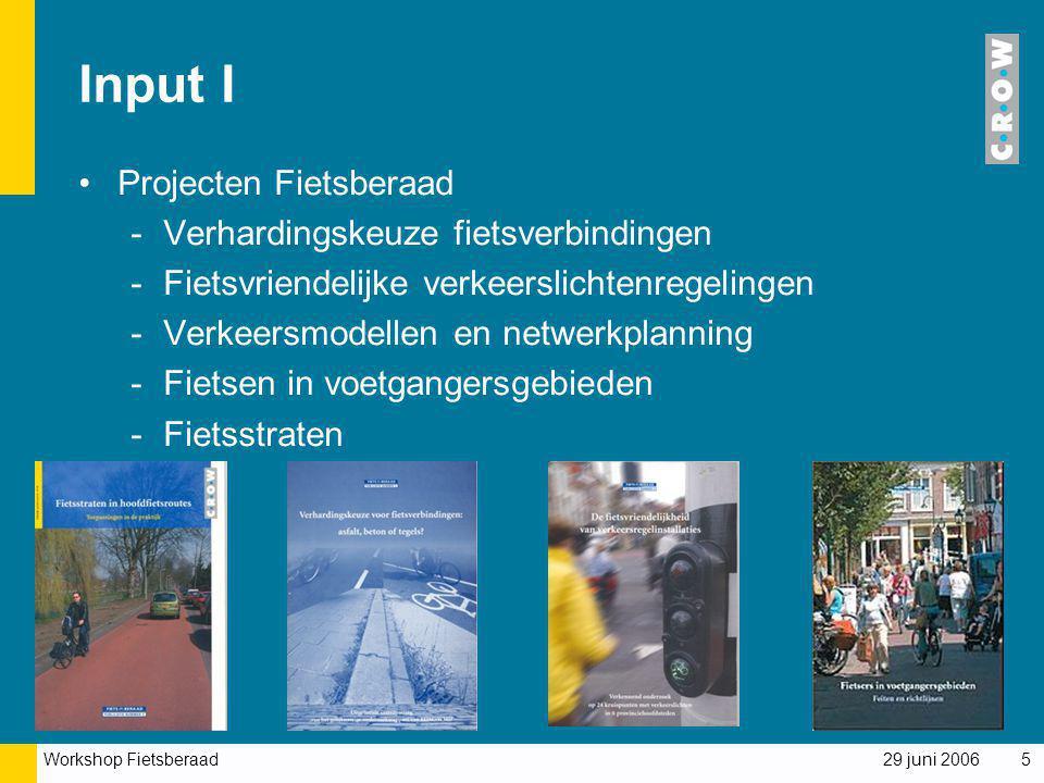 Workshop Fietsberaad 29 juni 20065 Input I Projecten Fietsberaad -Verhardingskeuze fietsverbindingen -Fietsvriendelijke verkeerslichtenregelingen -Ver