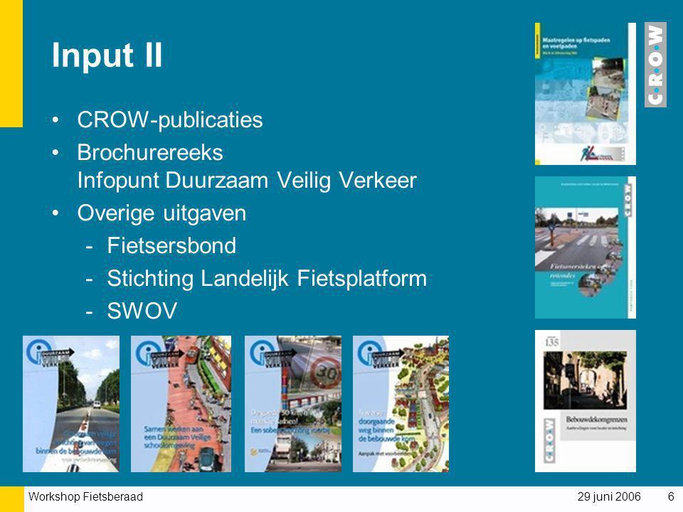 Workshop Fietsberaad 29 juni 20066 Input II CROW-publicaties Brochurereeks Infopunt Duurzaam Veilig Verkeer Overige uitgaven -Fietsersbond -Stichting