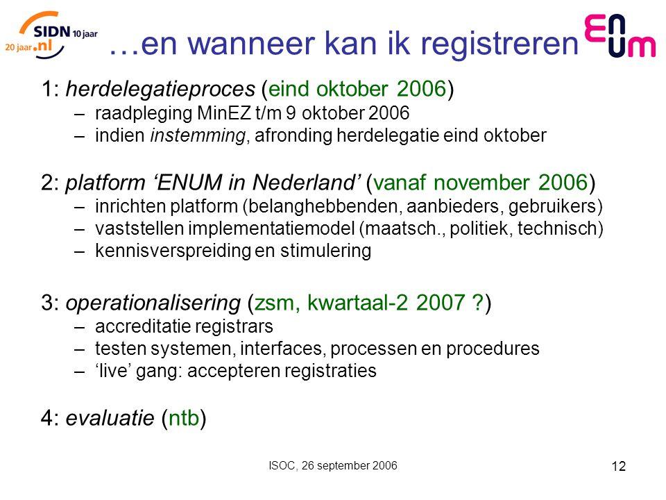 ISOC, 26 september 2006 12 …en wanneer kan ik registreren 1: herdelegatieproces (eind oktober 2006) –raadpleging MinEZ t/m 9 oktober 2006 –indien instemming, afronding herdelegatie eind oktober 2: platform 'ENUM in Nederland' (vanaf november 2006) –inrichten platform (belanghebbenden, aanbieders, gebruikers) –vaststellen implementatiemodel (maatsch., politiek, technisch) –kennisverspreiding en stimulering 3: operationalisering (zsm, kwartaal-2 2007 ) –accreditatie registrars –testen systemen, interfaces, processen en procedures –'live' gang: accepteren registraties 4: evaluatie (ntb)