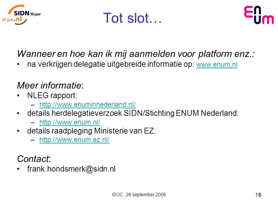 ISOC, 26 september 2006 16 Tot slot… Wanneer en hoe kan ik mij aanmelden voor platform enz.: na verkrijgen delegatie uitgebreide informatie op: www.enum.nl www.enum.nl Meer informatie: NLEG rapport: –http://www.enuminnederland.nl/http://www.enuminnederland.nl/ details herdelegatieverzoek SIDN/Stichting ENUM Nederland: –http://www.enum.nl/http://www.enum.nl/ details raadpleging Ministerie van EZ: –http://www.enum.ez.nl/http://www.enum.ez.nl/ Contact: frank.hondsmerk@sidn.nl