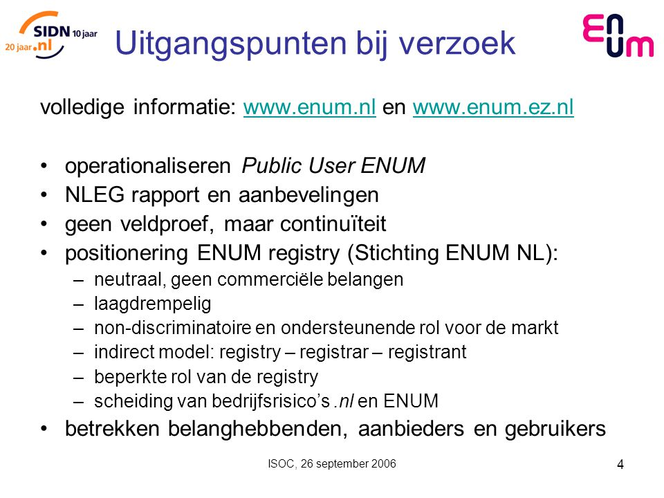 ISOC, 26 september 2006 4 Uitgangspunten bij verzoek volledige informatie: www.enum.nl en www.enum.ez.nlwww.enum.nlwww.enum.ez.nl operationaliseren Public User ENUM NLEG rapport en aanbevelingen geen veldproef, maar continuïteit positionering ENUM registry (Stichting ENUM NL): –neutraal, geen commerciële belangen –laagdrempelig –non-discriminatoire en ondersteunende rol voor de markt –indirect model: registry – registrar – registrant –beperkte rol van de registry –scheiding van bedrijfsrisico's.nl en ENUM betrekken belanghebbenden, aanbieders en gebruikers